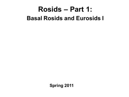 Rosids – Part 1: Basal Rosids and Eurosids I Spring 2011.