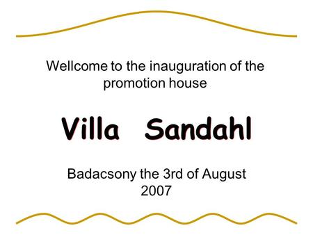 Villa Sandahl Badacsony the 3rd of August 2007 Wellcome to the inauguration of the promotion house.
