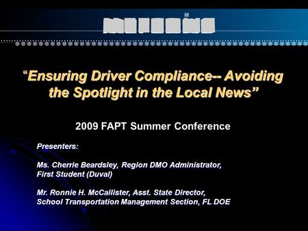 """Ensuring Driver Compliance-- Avoiding the Spotlight in the Local News"" Presenters: Ms. Cherrie Beardsley, Region DMO Administrator, First Student (Duval)"