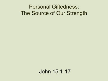 Personal Giftedness: The Source of Our Strength John 15:1-17.