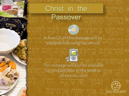 Christ in the Passover A free CD of this message will be available following the service This message will also be available for podcast later in the week.