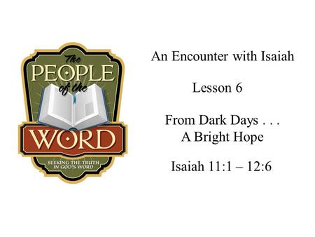 An Encounter with Isaiah Isaiah 11:1 – 12:6 Lesson 6 From Dark Days... A Bright Hope.