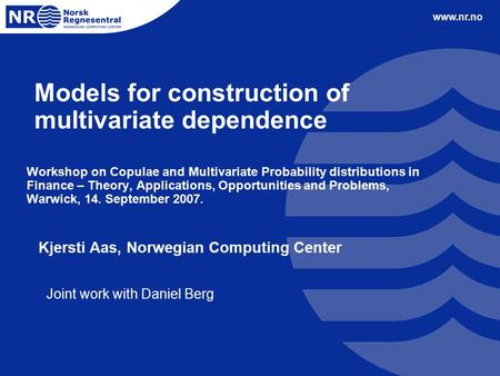 Www.nr.no Models for construction of multivariate dependence Workshop on Copulae and Multivariate Probability distributions in Finance – Theory, Applications,