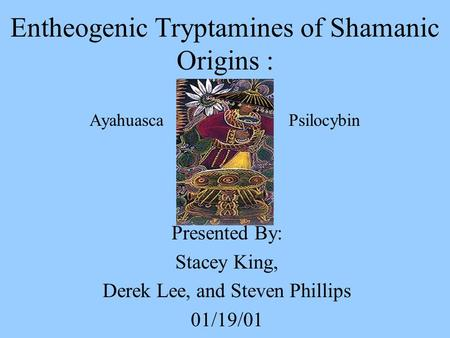 Entheogenic Tryptamines of Shamanic Origins : Ayahuasca Psilocybin Presented By: Stacey King, Derek Lee, and Steven Phillips 01/19/01.
