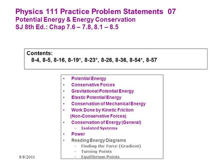 8/8/2011 Physics 111 Practice Problem Statements 07 Potential Energy & Energy Conservation SJ 8th Ed.: Chap 7.6 – 7.8, 8.1 – 8.5 Potential Energy Conservative.