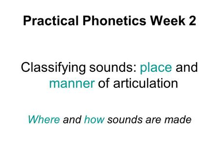 Practical Phonetics Week 2 Classifying sounds: place and manner of articulation Where and how sounds are made.