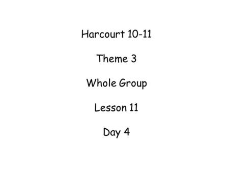 Harcourt 10-11 Theme 3 Whole Group Lesson 11 Day 4.