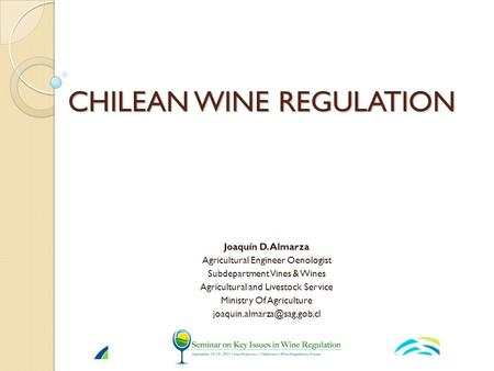 CHILEAN WINE REGULATION Joaquín D. Almarza Agricultural Engineer Oenologist Subdepartment Vines & Wines Agricultural and Livestock Service Ministry Of.