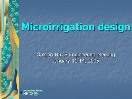 Microirrigation design Oregon NRCS Engineering Meeting January 11-14, 2005 Natural Resources Conservation Service NRCS United States Department of Agriculture.