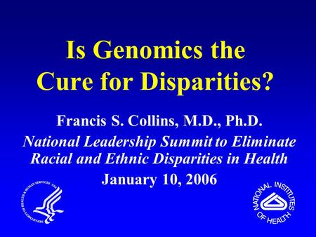 Is Genomics the Cure for Disparities? Francis S. Collins, M.D., Ph.D. National Leadership Summit to Eliminate Racial and Ethnic Disparities in Health January.