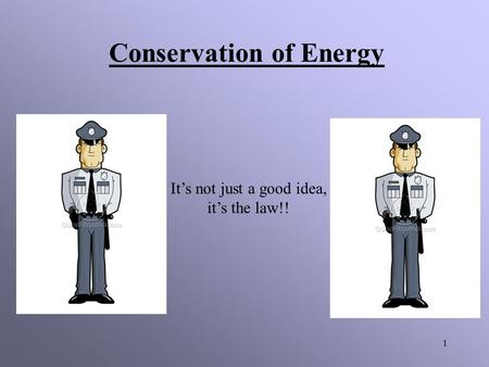 1 Conservation of Energy It's not just a good idea, it's the law!!