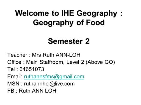 Welcome to IHE Geography : Geography of Food Semester 2 Teacher : Mrs Ruth ANN-LOH Office : Main Staffroom, Level 2 (Above GO) Tel : 64651073