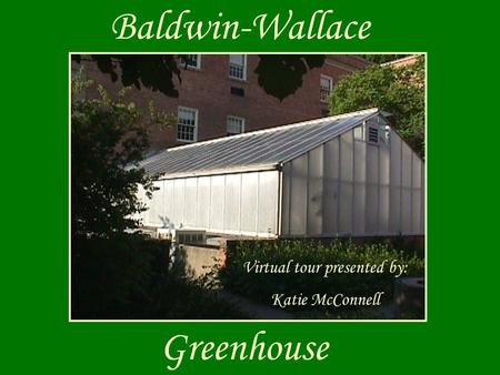 Baldwin-Wallace Greenhouse Virtual tour presented by: Katie McConnell.