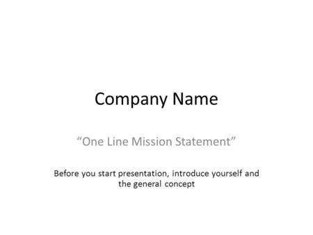 "Company Name ""One Line Mission Statement"" Before you start presentation, introduce yourself and the general concept."