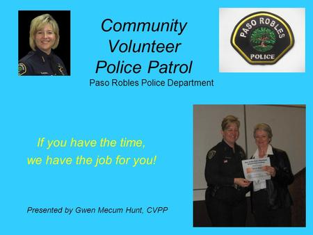 Community Volunteer Police Patrol If you have the time, we have the job for you! Paso Robles Police Department Presented by Gwen Mecum Hunt, CVPP.