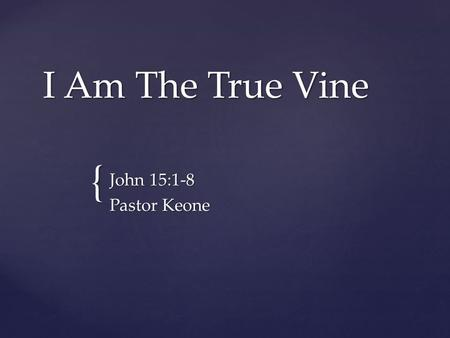 { I Am The True Vine John 15:1-8 Pastor Keone. John 15:1-3 1 I am the true vine, and my Father is the gardener. 2 He cuts off every branch in me that.