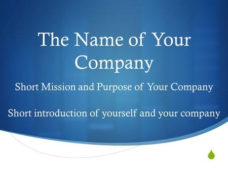  The Name of Your Company Short Mission and Purpose of Your Company Short introduction of yourself and your company.