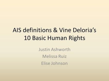 AIS definitions & Vine Deloria's 10 Basic Human Rights Justin Ashworth Melissa Ruiz Elise Johnson.