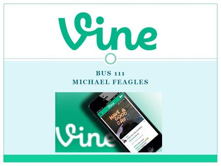 BUS 111 MICHAEL FEAGLES. What is Vine? Vine is a mobile app owned by Twitter that allows users to create & post short, looping videos in a simple & fun.