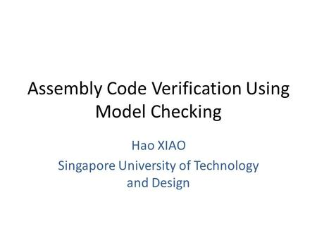 Assembly Code Verification Using Model Checking Hao XIAO Singapore University of Technology and Design.