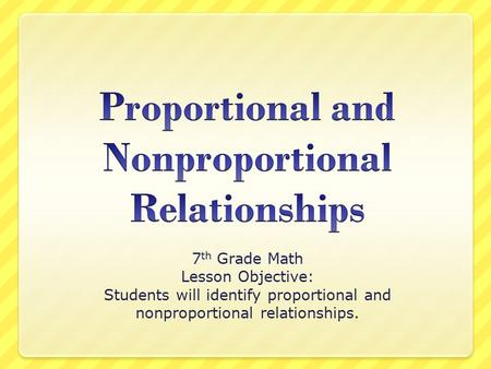 7 th Grade Math Lesson Objective: Students will identify proportional and nonproportional relationships.