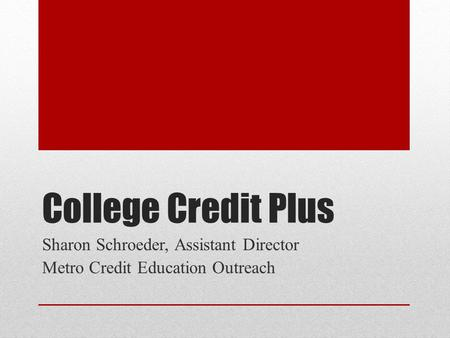 College Credit Plus Sharon Schroeder, Assistant Director Metro Credit Education Outreach.