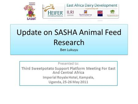 Update on SASHA Animal Feed Research Ben Lukuyu Presented to: Third Sweetpotato Support Platform Meeting For East And Central Africa Imperial Royale Hotel,