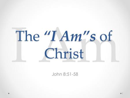 "I Am John 8:51-58 The ""I Am""s of Christ 1. I Am John 8:51-58 51 Verily, verily, I say unto you, If a man keep my saying, he shall never see death. 52."