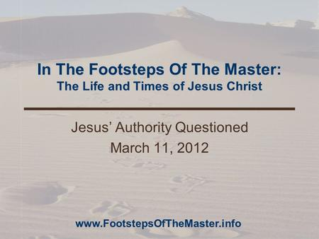 In The Footsteps Of The Master: The Life and Times of Jesus Christ Jesus' Authority Questioned March 11, 2012 www.FootstepsOfTheMaster.info.