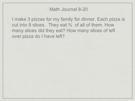 Math Journal 8-20 I make 3 pizzas for my family for dinner. Each pizza is cut into 8 slices. They eat ¾ of all of them. How many slices did they eat? How.