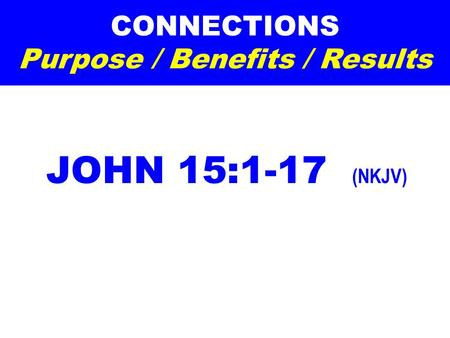 CONNECTIONS Purpose / Benefits / Results JOHN 15:1-17 (NKJV)