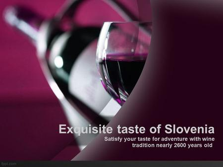 Exquisite taste of Slovenia Satisfy your taste for adventure with wine tradition nearly 2600 years old.