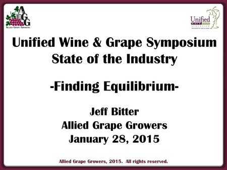 Allied Grape Growers, 2015. All rights reserved. Unified Wine & Grape Symposium State of the Industry -Finding Equilibrium- Jeff Bitter Allied Grape Growers.