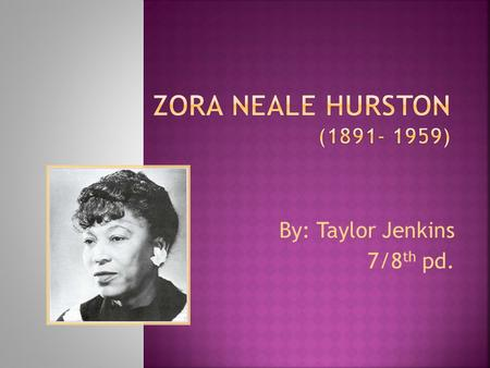 By: Taylor Jenkins 7/8 th pd..  Zora Neale Hurston was born on January 7, 1891 in Notasulga, Alabama to John and Lucy Hurston but grew up in Eatonville,