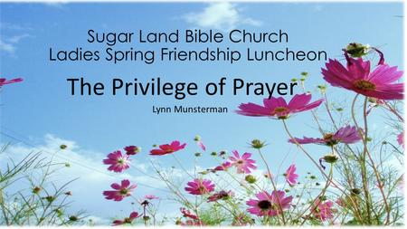 Sugar Land Bible Church Ladies Spring Friendship Luncheon The Privilege of Prayer Lynn Munsterman.
