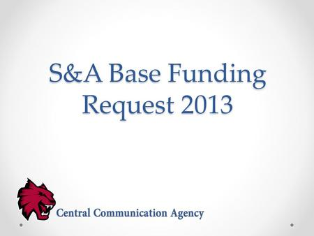 S&A Base Funding Request 2013. About Central Communication Agency Central Communication Agency is a strategic communication, student-run, full-service.