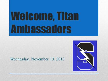 Welcome, Titan Ambassadors Wednesday, November 13, 2013.
