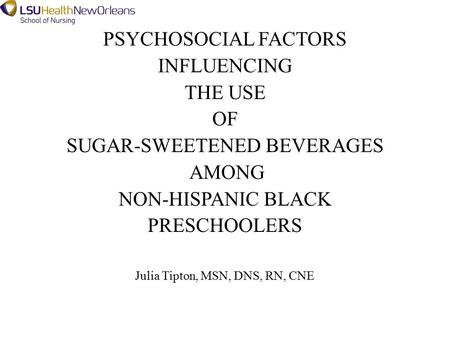 PSYCHOSOCIAL FACTORS INFLUENCING THE USE OF SUGAR-SWEETENED BEVERAGES AMONG NON-HISPANIC BLACK PRESCHOOLERS Julia Tipton, MSN, DNS, RN, CNE.