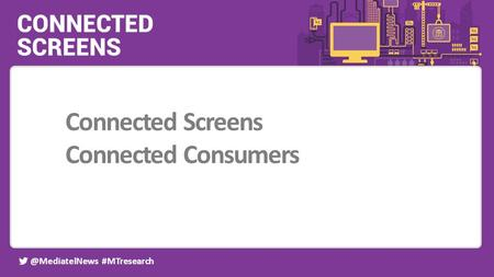 @MediatelNews #MTresearch Event partners: Connected Screens Connected Consumers.