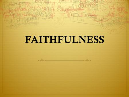 FAITHFULNESS. I. A DEFINITION OF FAITHFULNESS The Seventh Part of the Fruit of the Spirit Means being full of faith, strong or firm in one's belief, loyal,