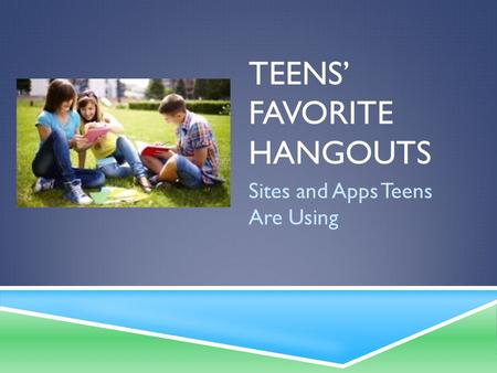 TEENS' FAVORITE HANGOUTS Sites and Apps Teens Are Using.