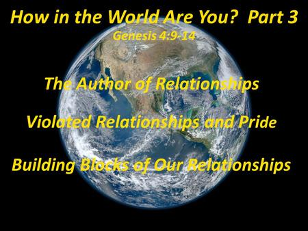 The Author of Relationships Violated Relationships and Pri de Building Blocks of Our Relationships How in the World Are You? Part 3 Genesis 4:9-14.