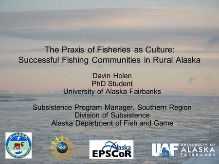 The Praxis of Fisheries as Culture: Successful Fishing Communities in Rural Alaska Davin Holen PhD Student University of Alaska Fairbanks Subsistence Program.