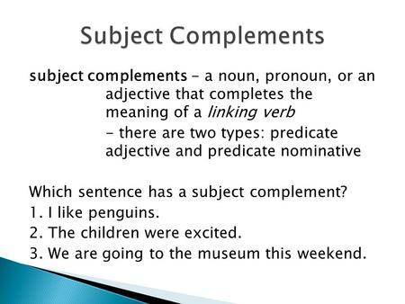 Subject complements - a noun, pronoun, or an adjective that completes the meaning of a linking verb - there are two types: predicate adjective and predicate.