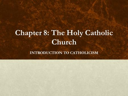 Chapter 8: The Holy Catholic Church INTRODUCTION TO CATHOLICISM.