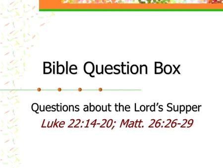 Bible Question Box Questions about the Lord's Supper Luke 22:14-20; Matt. 26:26-29.