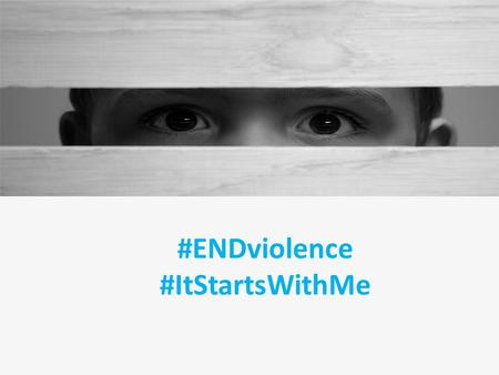 #ENDviolence #ItStartsWithMe. Violence against Children Violence against children occurs every day, everywhere. – Slaps of an upset parent to control.
