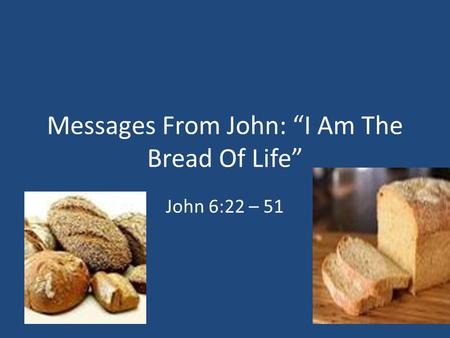 "Messages From John: ""I Am The Bread Of Life"" John 6:22 – 51."
