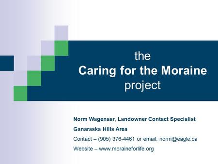 The Caring for the Moraine project Norm Wagenaar, Landowner Contact Specialist Ganaraska Hills Area Contact – (905) 376-4461 or   Website.