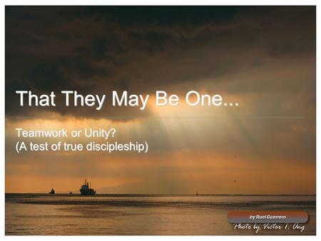 That They May Be One... Teamwork or Unity? (A test of true discipleship) by Ruel Guerrero.